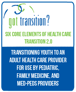 Six Core Elements of Health Care Transition 2.0 Transitioning Youth to an Adult Health Care Provider for use by Pediatric, Family Medicine, and Med-Peds Providers